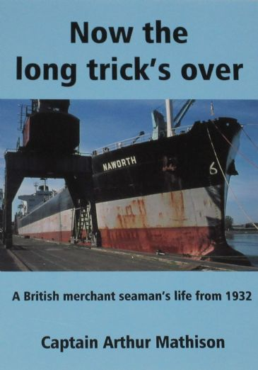 Now the Long Trick's Over - A British Merchant Seaman's Life from 1932, by Captain Arthur Mathison